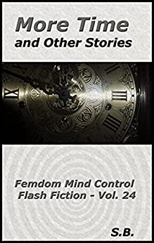 More Time and Other Stories: Femdom Mind Control Flash Fiction - Vol. 24 (English Edition) par [S. B.]