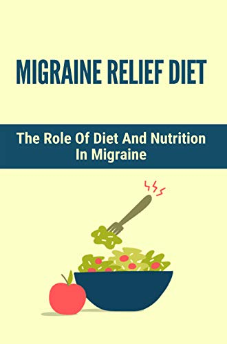 Migraine Relief Diet: The Role Of Diet And Nutrition In Migraine: Migraine Diet (English Edition)