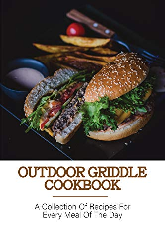 Outdoor Griddle Cookbook: A Collection Of Recipes For Every Meal Of The Day: Blackstone Cookbook For Beginners (English Edition)
