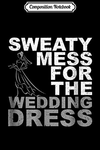 Composition Notebook: Sweaty Mess For The Wedding Dress Bride Workout Gym Journal/Notebook Blank Lined Ruled 6x9 100 Pages