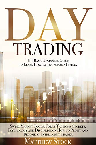 DAY TRADING: THE BASIC BEGINNERS GUIDE TO LEARN HOW TO TRADE FOR A LIVING. SWING MARKET TOOLS, FOREX TACTICS & SECRETS. PSYCHOLOGY AND DISCIPLINE ON HOW ... AN INTELLIGENT TRADER (English Edition)