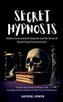 Secret Hypnosis: Hidden Conversational Hypnosis and The Secret of Hypnotizing Communication. Forbidden Manipulating Techniques, Dark Psychology and Secret Hypnosis for Mind Control and Persuasion