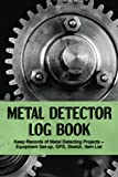 Metal Detector Log Book: Keep Records of Metal Detecting Projects – Equipment Set-up, GPS, Sketch, Item List. Metal Detectorists Record Book, Metal Detecting Journal and Gift