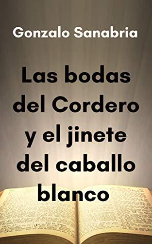 Las bodas del Cordero y el jinete del caballo blanco: Estudio bíblico de Apocalipsis capítulo 19 (Spanish Edition)