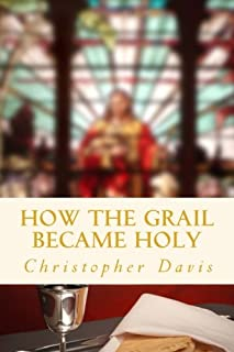 How the Grail Became Holy: A Quest to Discover the Origin of the Holy Grail Legend