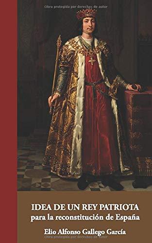 Idea de un Rey patriota para la reconstitución de España: 15 (Colección Aportes Monográficos)
