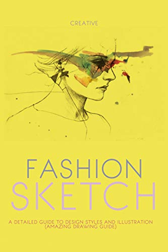 Creative Fashion Sketch A Detailed Guide To Design Styles And Illustration (Amazing Drawing Guide) (English Edition)