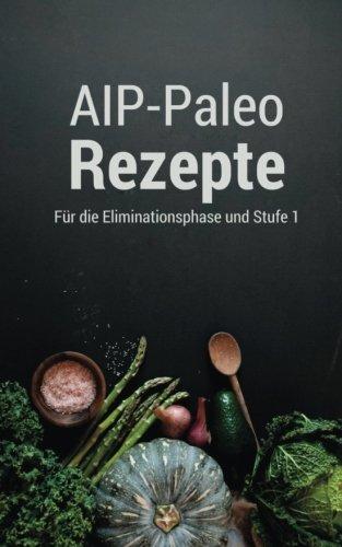AIP-Paleo Rezepte: für die Eliminationsphase und Stufe 1