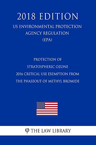 Protection of Stratospheric Ozone - 2016 Critical Use Exemption from the Phaseout of Methyl Bromide (US Environmental Protection Agency Regulation) (EPA) (2018 Edition) (English Edition)