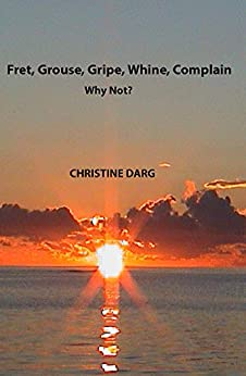 Fret, Grouse, Gripe, Whine, Complain: Why Not? by [Christine Darg]