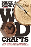 Make Money with Wood Crafts: How to Sell on Etsy, Amazon, at Craft Shows, to Interior Designers and Everywhere Else, and How to Get Top Dollars for Your Wood Projects