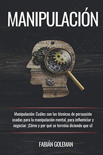 Manipulación: Cuáles son las técnicas de persuasión usadas para la manipulación mental, para influenciar y negociar. ¡Cómo y por qué se termina diciendo que sí! (Psicología positiva)