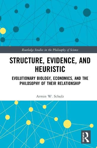 Structure, Evidence, and Heuristic: Evolutionary Biology, Economics, and the Philosophy of Their Relationship (Routledge Studies in the Philosophy of Science)