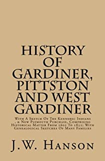 History Of Gardiner, Pittston And West Gardiner: With A Sketch Of The Kennebec Indians , & New Plymouth Purchase, Comprisi...