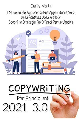 Copywriting Per Principianti 3.0; Il Manuale Più Aggiornato Per Apprendere L arte Della Scrittura Dalla A alla Z. Scopri Le Strategie Più Efficaci Per La Vendita