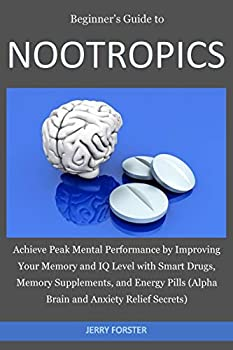 Beginner s Guide to NOOTROPICS  Achieve Peak Mental Performance by Improving Your Memory and IQ Level with Smart Drugs Memory Supplements And Energy Pills  Alpha Brain and Anxiety Relief Secrets