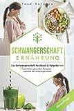 Schwangerschaft Ernährung: Das Schwangerschaft Kochbuch & Ratgeber mit 150 schnellen, gesunden Rezepten während der Schwangerschaft (Schwangerschaft Buch Neuauflage, Band 1)