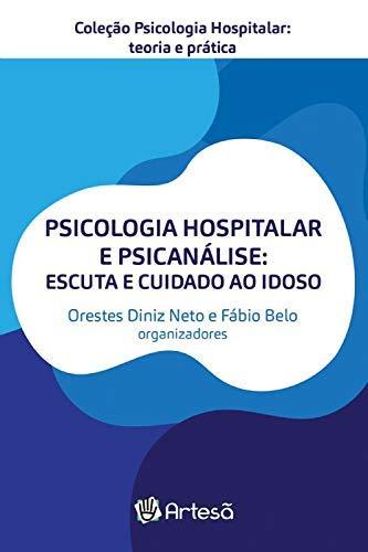 Psicologia Hospitalar e Psicanalise: Escuta e Cuidado ao Idoso