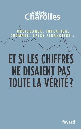Et si les chiffres ne disaient pas toute la vérité ? : Croissance, inflation, chômage, crise financière... Chroniques économico-philosophiques
