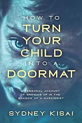How to Turn Your Child into a Doormat: A Personal Account of Growing up in the Shadow of a Narcissist