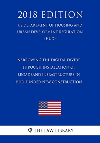 Compare Textbook Prices for Narrowing the Digital Divide Through Installation of Broadband Infrastructure in HUD-Funded New Construction US Department of Housing and Urban Development Regulation HUD 2018 Edition  ISBN 9781729716946 by The Law Library