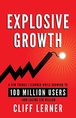 Book: Explosive Growth - A Few Things I Learned While Growing To 100 Million Users - And Losing $78 Million by Cliff Lerner