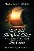 The Christ, The Whole Christ, And Nothing But The Christ: Why The Christian Gospel Must Be Exclusive