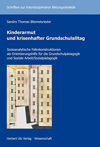 Kinderarmut und krisenhafter Grundschulalltag: Sozioanalytische Fallrekonstruktionen als Orientierungshilfe für die Grundschulpädagogik und Soziale ... zur Interdisziplinären Bildungsdidaktik)