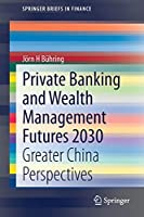 Private Banking and Wealth Management Futures 2030: Greater China Perspectives (SpringerBriefs in Finance)
