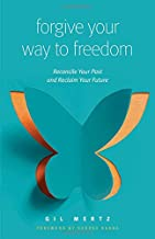 Forgive Your Way to Freedom: Reconcile Your Past and Reclaim Your Future