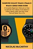 SAMSUNG GALAXY WATCH 4 CLASSIC & WATCH 4 (2021) USER GUIDE: A COMPLETE BEGINNERS' MANUAL ON HOW TO OPERATE YOUR WATCH 4 AND WATCH 4 CLASSIC DEVICE, WITH TIPS AND TRICKS THAT WILL MAKE YOU A PRO