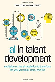 AI in Talent Development: Capitalize on the AI Revolution to Transform the Way You Work, Learn, and Live