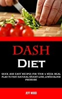 Dash Diet: Quick and Easy Recipes for Your 4 Week Meal Plan to Fast Natural Weight Loss, Lower Blood Pressure