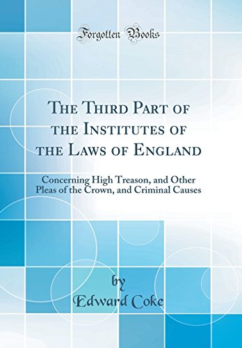 The Third Part of the Institutes of the Laws of England: Concerning High Treason, and Other Pleas of the Crown, and Criminal Causes (Classic Reprint)