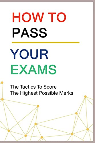 How To Pass Your Exams: The Tactics To Score The Highest Possible Marks: Study Skills Textbook (English Edition)