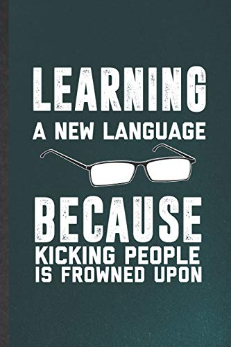 Learning a New Language Because Kicking People Is Frowned Upon: Blank Funny New Language Lined Notebook/ Journal For Teacher Instructor Student, ... Birthday Gift Idea Personal 6x9 110 Pages