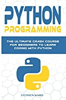 Python Programming: The Ultimate Crash Course For Beginners To Learn Coding With Python