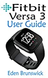 FitBit Versa 3 User Guide: The Step By Step Instruction Manual For Beginners And Seniors To Effectively Master And Setup The FitBit Versa 3 Smartwatch ... Illustrative Screenshots. (English Edition)