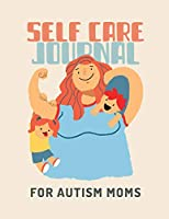 Self Care Journal For Autism Moms: For Adults - For Autism Moms - For Nurses - Moms - Teachers - Teens - Women - With Prompts - Day and Night - Self Love Gift
