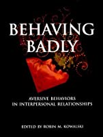 Behaving Badly: Aversive Behaviors in Interpersonal Relationships by Unknown(2001-01-31)