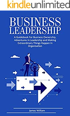 Business Leadership: A Guidebook for Business Ownership, Adventures in Leadership, and Making Extraordinary Things Happen in Organization