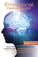 Emotional Intelligence 2.0: Discover The Top 5 Characteristics You Can Develop Through EQ. Become More Motivated And Achieve Highly Effective People Habits To Take Your Life To The Next Level