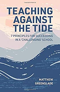 Teaching Against The Tide: 7 Principles for Succeeding in a 'Challenging' School