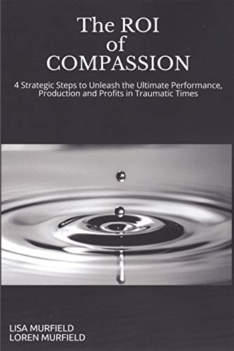 ROI of Compassion: Unleashing the Ultimate Performance, Production and Profits with Strategic Caring in Traumatic Times