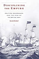 Disciplining the Empire: Politics, Governance, and the Rise of the British Navy (Harvard Historical Studies)