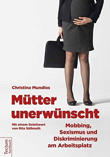 Mütter unerwünscht: Mobbing, Sexismus und Diskriminierung am Arbeitsplatz. Ein Report und Ratgeber: Ein Report und Ratgeber. Mit einem Geleitwort von Rita Süssmuth