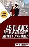 45 Claves Para Ser MÁS Atractivo y Atraer a las Mujeres: Seducción y Desarrollo Personal | Cómo Convertirte en un Hombre Realmente Atractivo y Cómo Ligar, Atraer y Seducir a las Mujeres