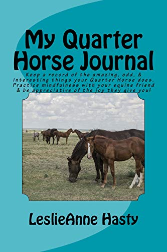 My Quarter Horse Journal: Keep a record of the amazing, odd, & interesting things your Quarter Horse does.  Practice mindfulness with your equine friend & be appreciative of the joy they give you!
