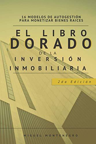 EL LIBRO DORADO DE LA INVERSIÓN INMOBILIARIA: 16 MODELOS DE AUTOGESTIÓN PARA MONETIZAR BIENES RAÍCES (MAESTRÍA EN INVERSIÓN INMOBILIARIA)