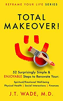 Total Makeover!: 52 Surprisingly Simple & Enjoyable Steps to Renovate Your: Spiritual/Emotional Well-being, Physical Health, Social Interactions and Finances (Reframe Your Life Series) by [J.T.  Wade]